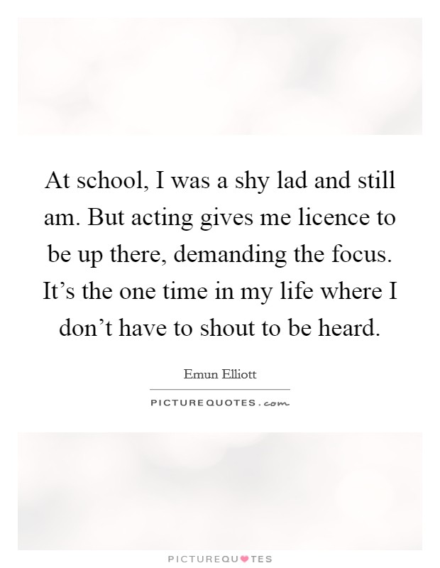 At school, I was a shy lad and still am. But acting gives me licence to be up there, demanding the focus. It's the one time in my life where I don't have to shout to be heard Picture Quote #1