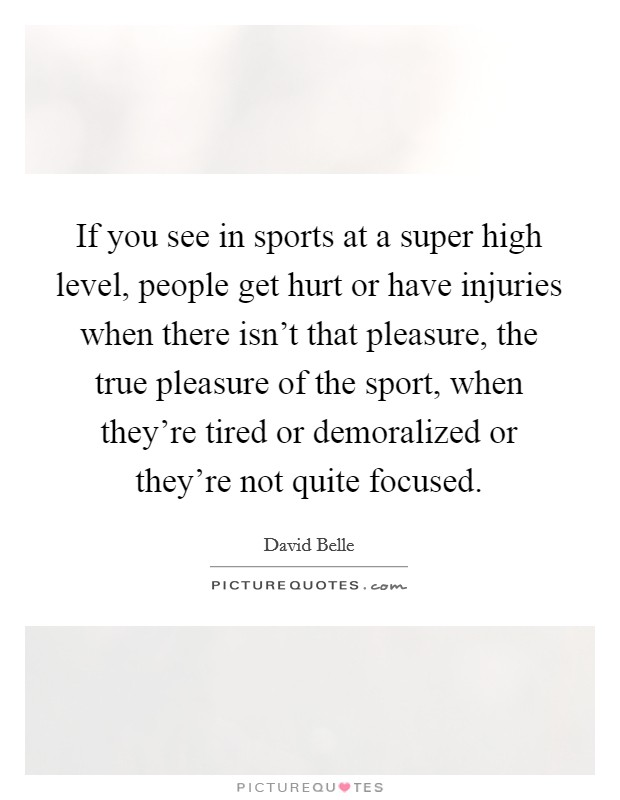 If you see in sports at a super high level, people get hurt or have injuries when there isn't that pleasure, the true pleasure of the sport, when they're tired or demoralized or they're not quite focused Picture Quote #1