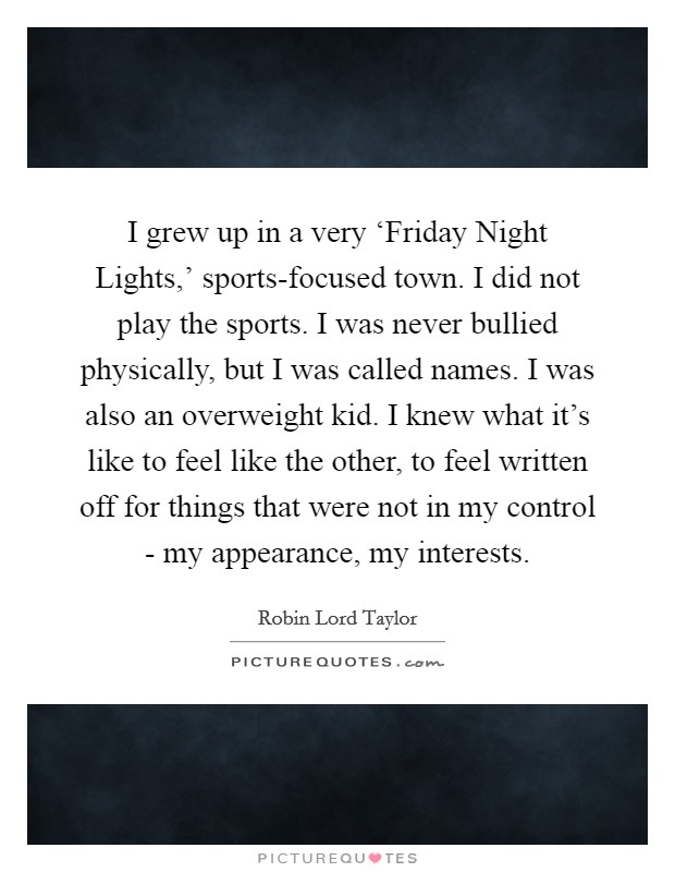 I grew up in a very 'Friday Night Lights,' sports-focused town. I did not play the sports. I was never bullied physically, but I was called names. I was also an overweight kid. I knew what it's like to feel like the other, to feel written off for things that were not in my control - my appearance, my interests Picture Quote #1