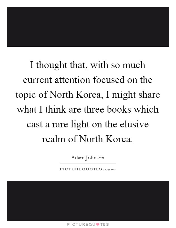 I thought that, with so much current attention focused on the topic of North Korea, I might share what I think are three books which cast a rare light on the elusive realm of North Korea Picture Quote #1