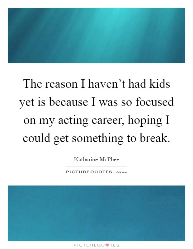 The reason I haven't had kids yet is because I was so focused on my acting career, hoping I could get something to break Picture Quote #1