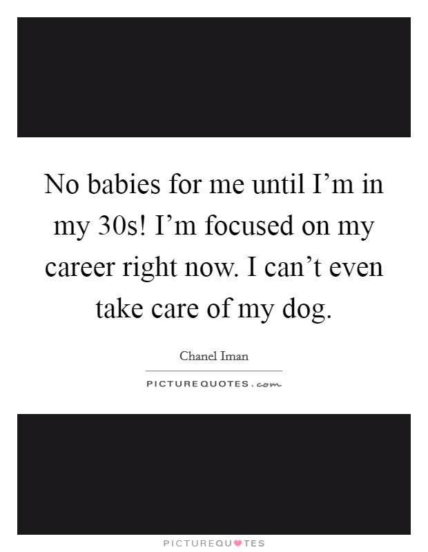No babies for me until I'm in my 30s! I'm focused on my career right now. I can't even take care of my dog Picture Quote #1