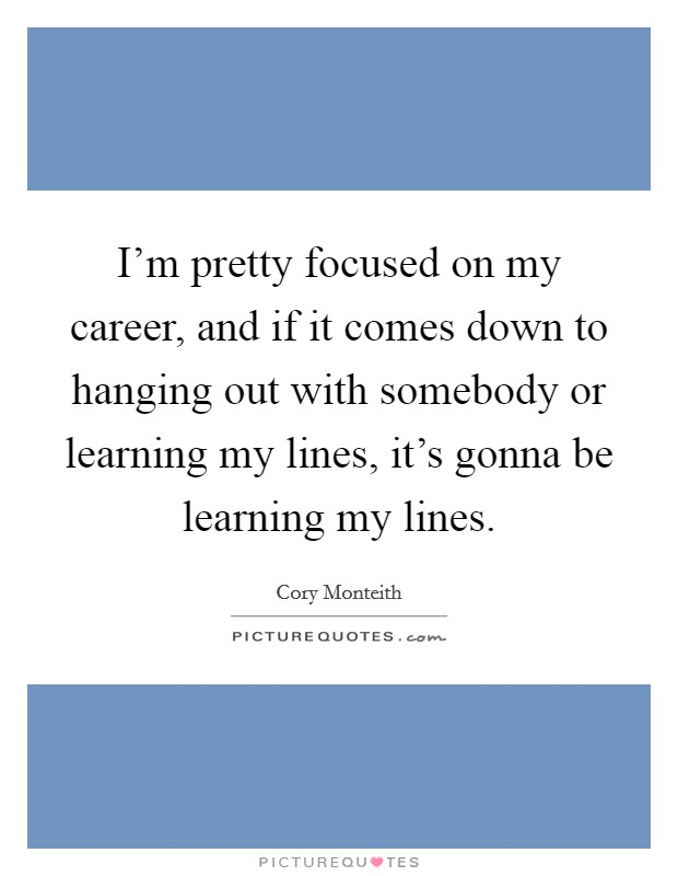 I'm pretty focused on my career, and if it comes down to hanging out with somebody or learning my lines, it's gonna be learning my lines Picture Quote #1