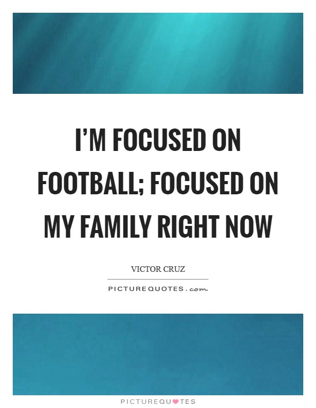 I'm focused on football; focused on my family right now