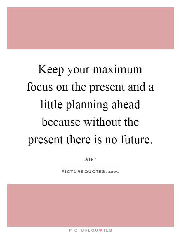 Keep your maximum focus on the present and a little planning ahead because without the present there is no future Picture Quote #1