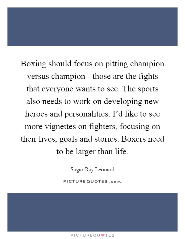 Boxing should focus on pitting champion versus champion - those are the fights that everyone wants to see. The sports also needs to work on developing new heroes and personalities. I'd like to see more vignettes on fighters, focusing on their lives, goals and stories. Boxers need to be larger than life Picture Quote #1