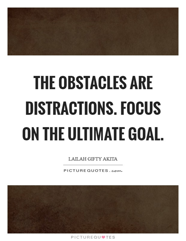 The obstacles are distractions. Focus on the ultimate goal Picture Quote #1