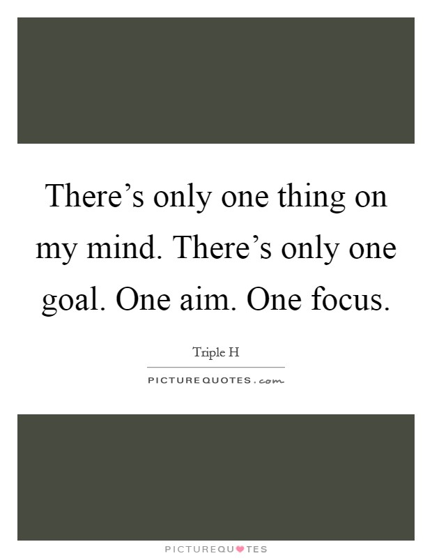 There's only one thing on my mind. There's only one goal. One aim. One focus Picture Quote #1