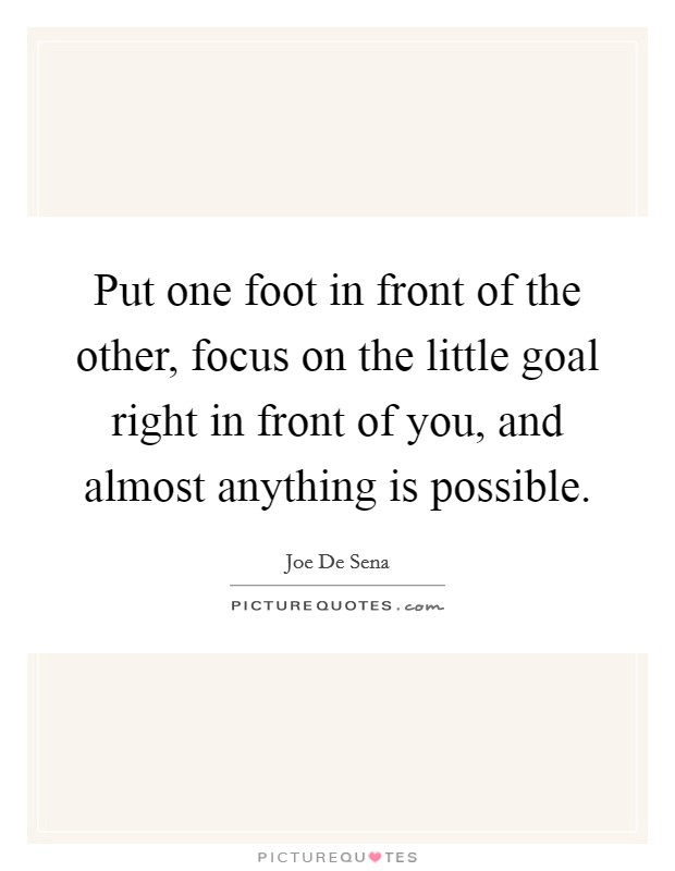 Put one foot in front of the other, focus on the little goal right in front of you, and almost anything is possible Picture Quote #1