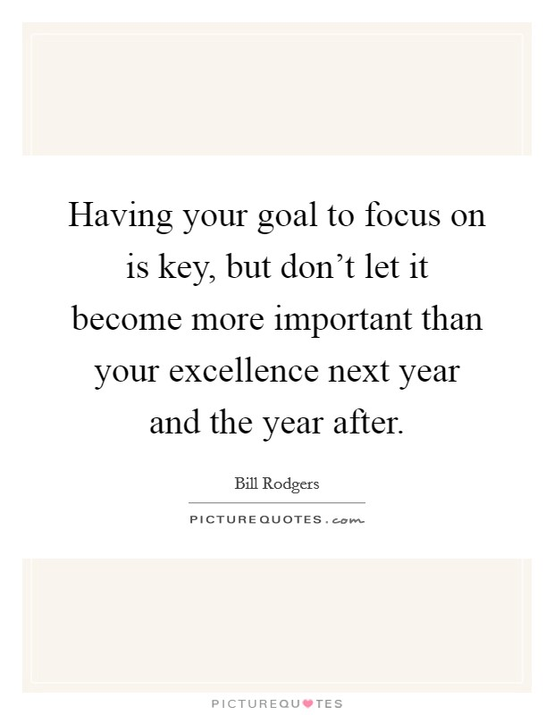 Having your goal to focus on is key, but don't let it become more important than your excellence next year and the year after Picture Quote #1
