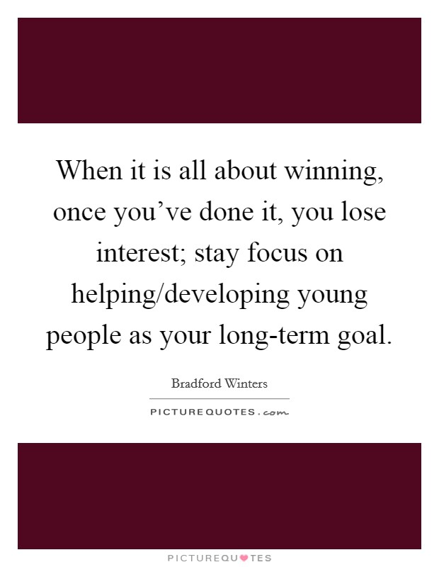 When it is all about winning, once you've done it, you lose interest; stay focus on helping/developing young people as your long-term goal Picture Quote #1