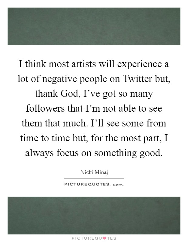 I think most artists will experience a lot of negative people on Twitter but, thank God, I've got so many followers that I'm not able to see them that much. I'll see some from time to time but, for the most part, I always focus on something good Picture Quote #1