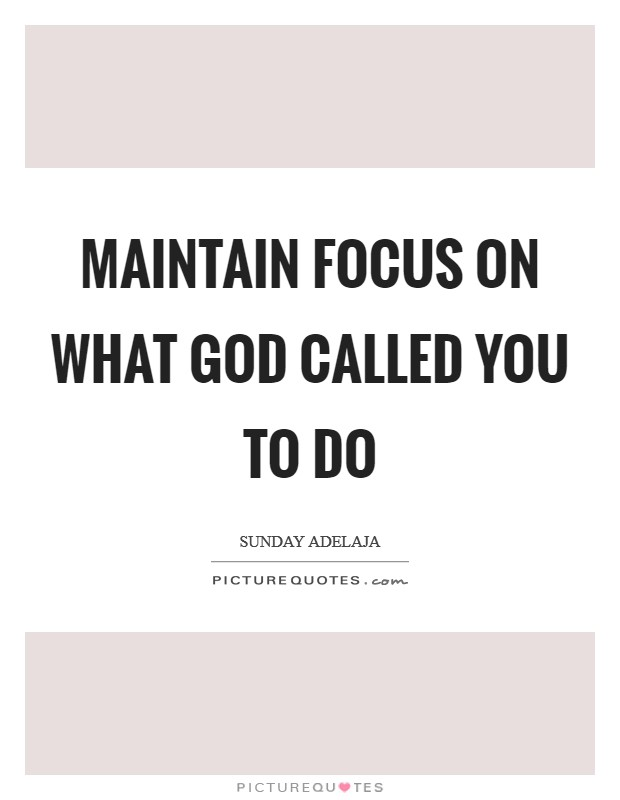 Maintain focus on what God called you to do Picture Quote #1