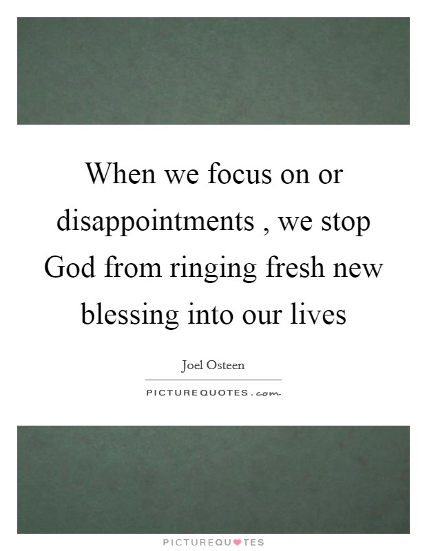 When we focus on or disappointments , we stop God from ringing fresh new blessing into our lives Picture Quote #1