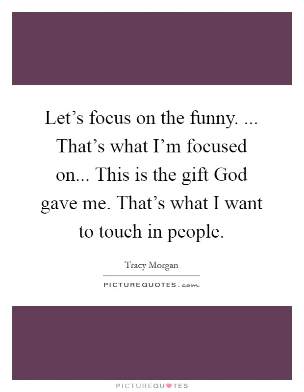 Let's focus on the funny. ... That's what I'm focused on... This is the gift God gave me. That's what I want to touch in people Picture Quote #1