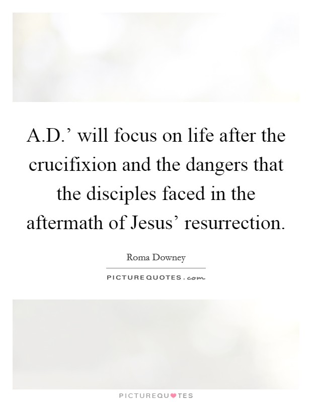 A.D.' will focus on life after the crucifixion and the dangers that the disciples faced in the aftermath of Jesus' resurrection Picture Quote #1