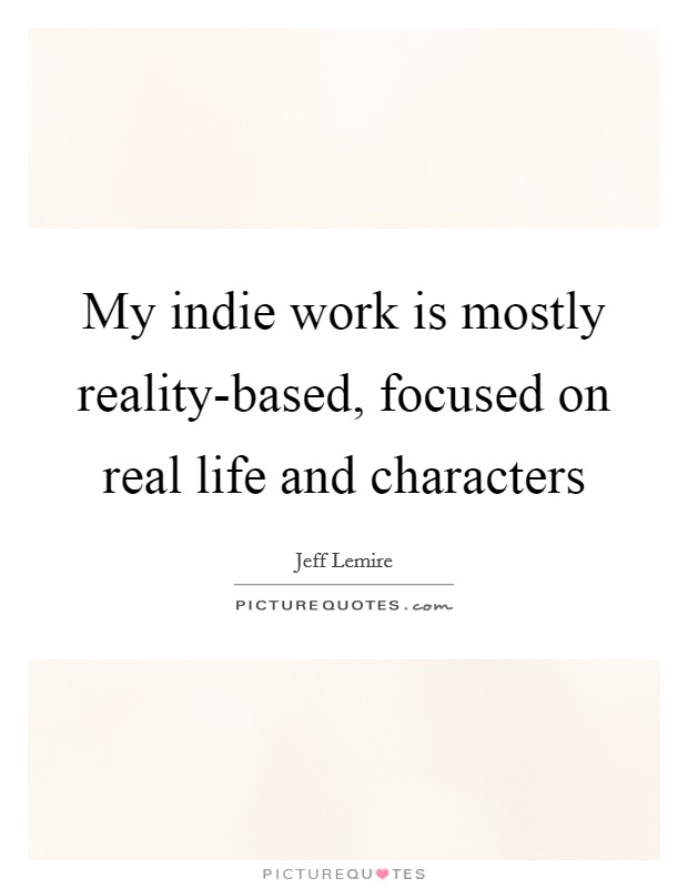 My indie work is mostly reality-based, focused on real life and characters Picture Quote #1