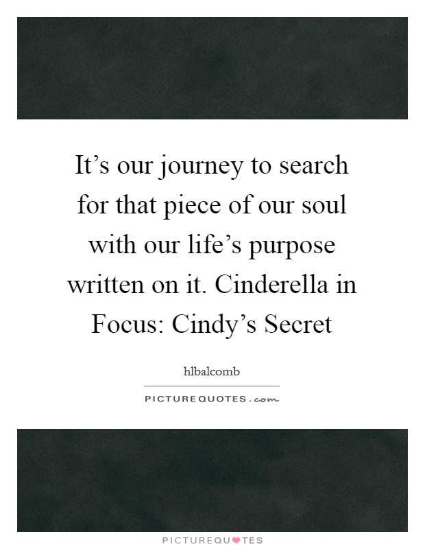 It's our journey to search for that piece of our soul with our life's purpose written on it. Cinderella in Focus: Cindy's Secret Picture Quote #1