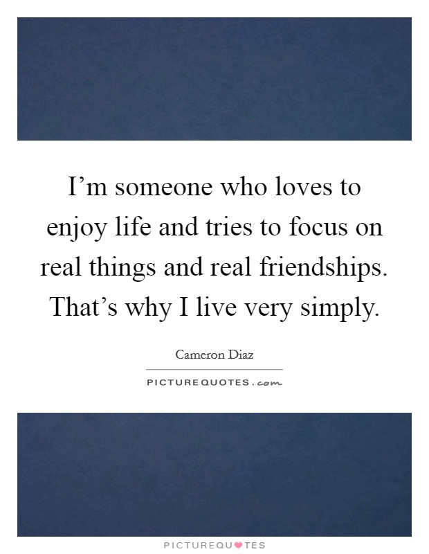 I'm someone who loves to enjoy life and tries to focus on real things and real friendships. That's why I live very simply Picture Quote #1