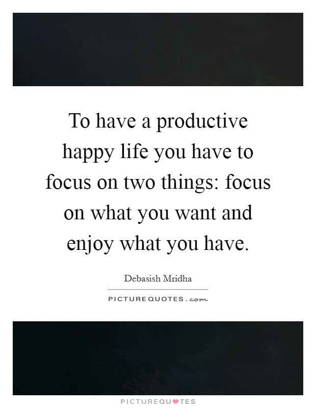 To have a productive happy life you have to focus on two things: focus on what you want and enjoy what you have Picture Quote #1