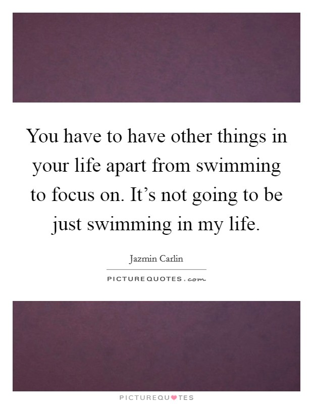 You have to have other things in your life apart from swimming to focus on. It's not going to be just swimming in my life Picture Quote #1