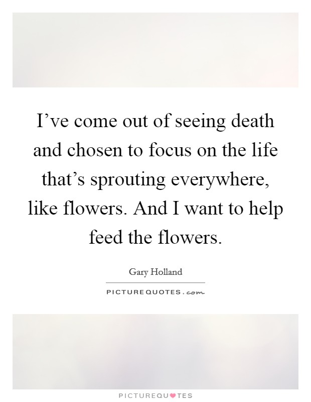 I've come out of seeing death and chosen to focus on the life that's sprouting everywhere, like flowers. And I want to help feed the flowers Picture Quote #1