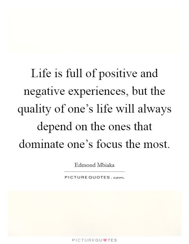 Life is full of positive and negative experiences, but the quality of one's life will always depend on the ones that dominate one's focus the most Picture Quote #1