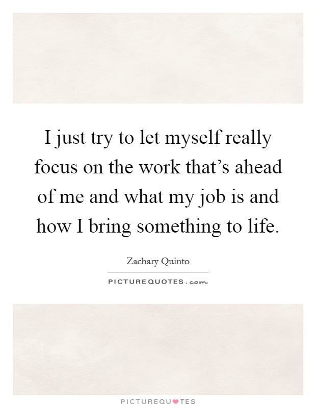 I just try to let myself really focus on the work that's ahead of me and what my job is and how I bring something to life Picture Quote #1