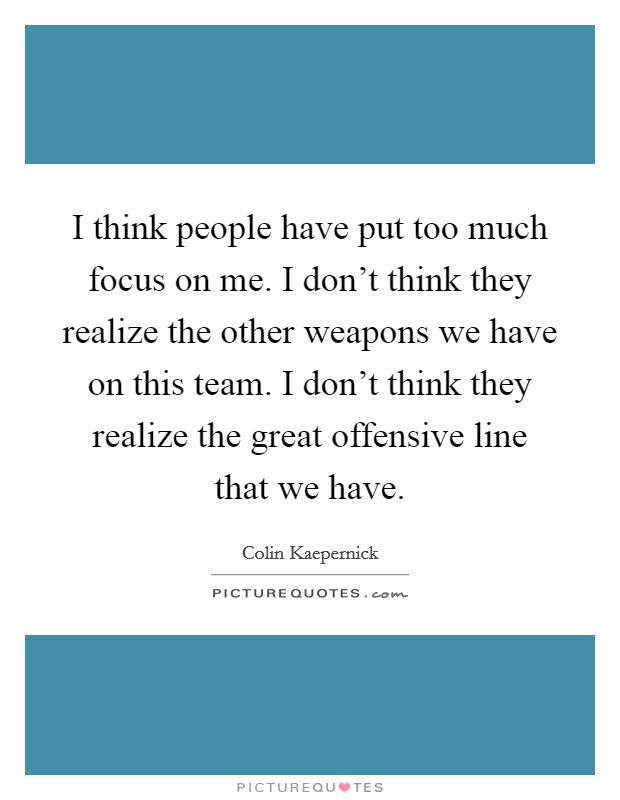 I think people have put too much focus on me. I don't think they realize the other weapons we have on this team. I don't think they realize the great offensive line that we have Picture Quote #1