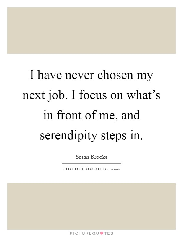 I have never chosen my next job. I focus on what's in front of me, and serendipity steps in Picture Quote #1