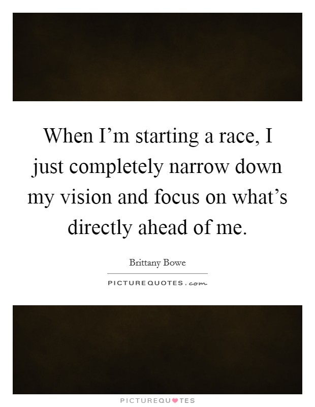 When I'm starting a race, I just completely narrow down my vision and focus on what's directly ahead of me Picture Quote #1