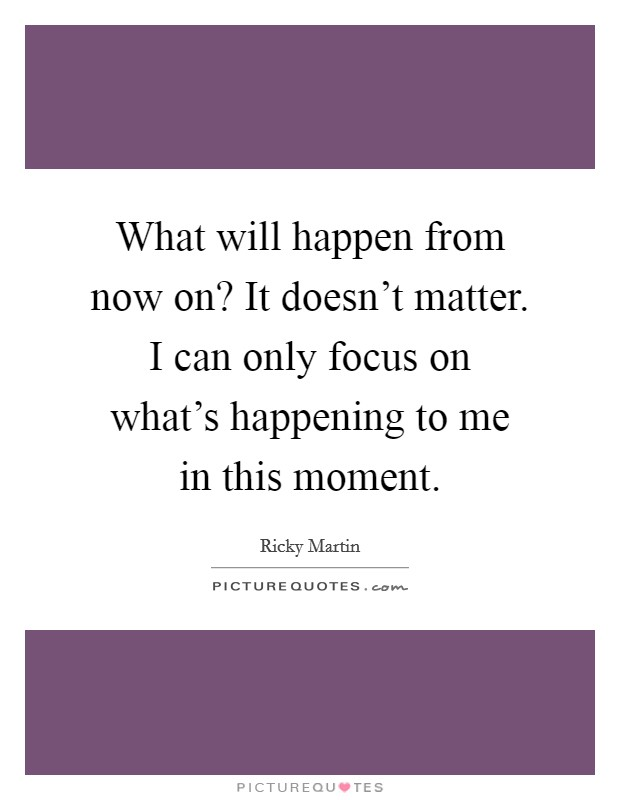 What will happen from now on? It doesn't matter. I can only focus on what's happening to me in this moment Picture Quote #1