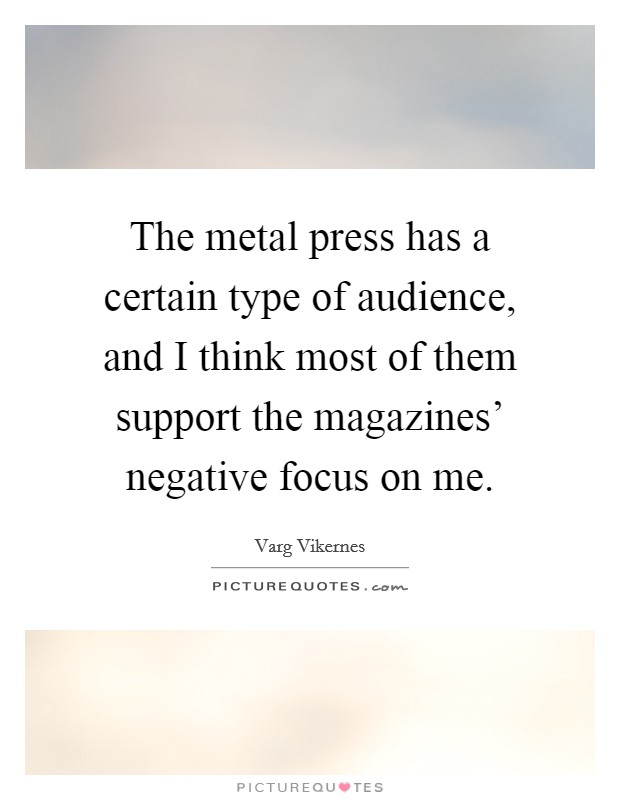 The metal press has a certain type of audience, and I think most of them support the magazines' negative focus on me Picture Quote #1