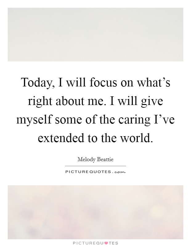 Today, I will focus on what's right about me. I will give myself some of the caring I've extended to the world Picture Quote #1