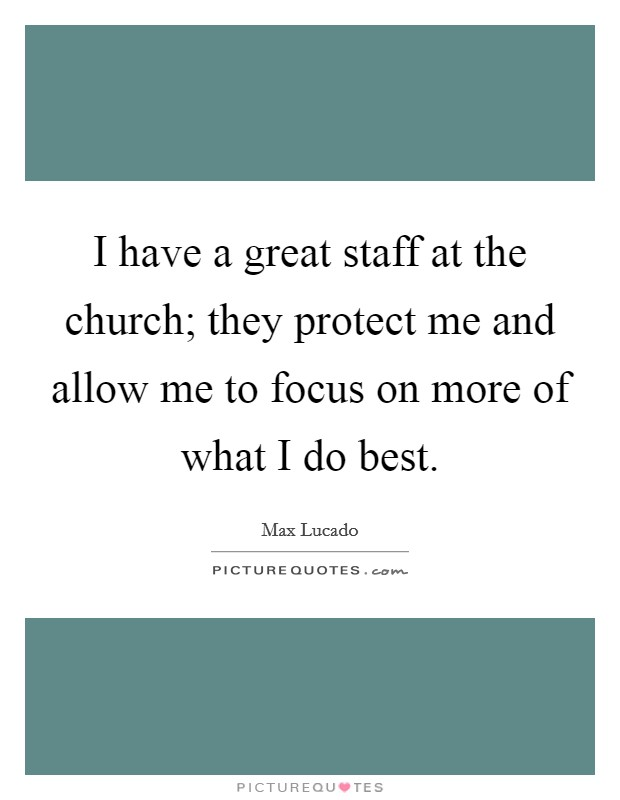 I have a great staff at the church; they protect me and allow me to focus on more of what I do best Picture Quote #1