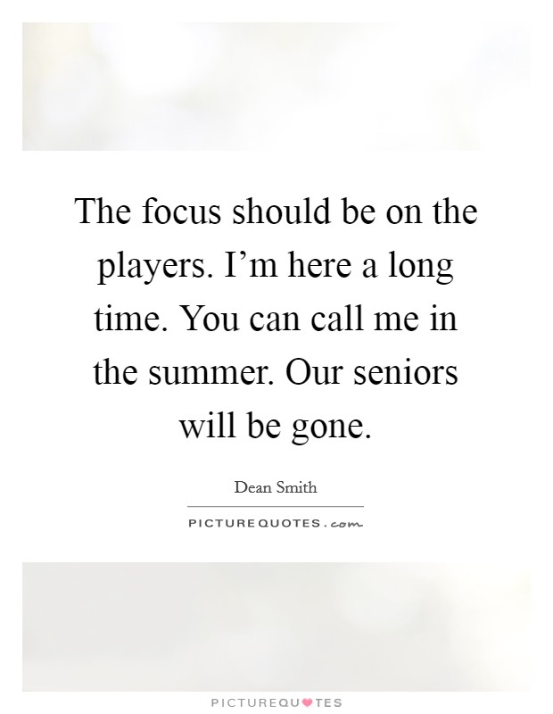 The focus should be on the players. I'm here a long time. You can call me in the summer. Our seniors will be gone Picture Quote #1