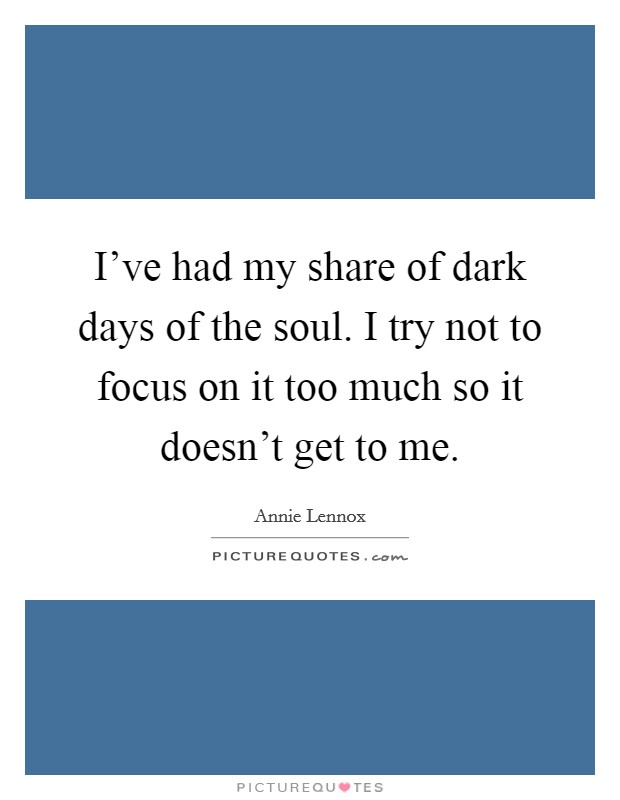 I've had my share of dark days of the soul. I try not to focus on it too much so it doesn't get to me Picture Quote #1