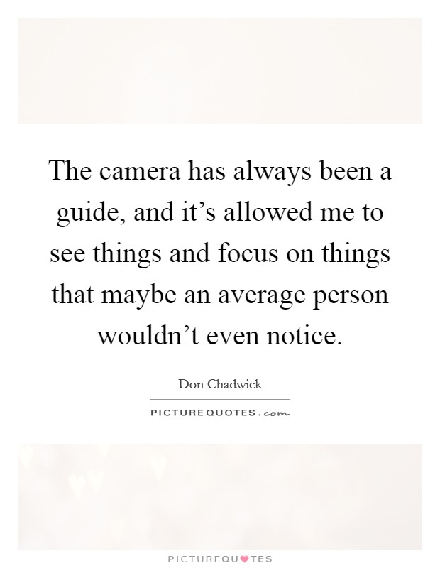 The camera has always been a guide, and it's allowed me to see things and focus on things that maybe an average person wouldn't even notice Picture Quote #1