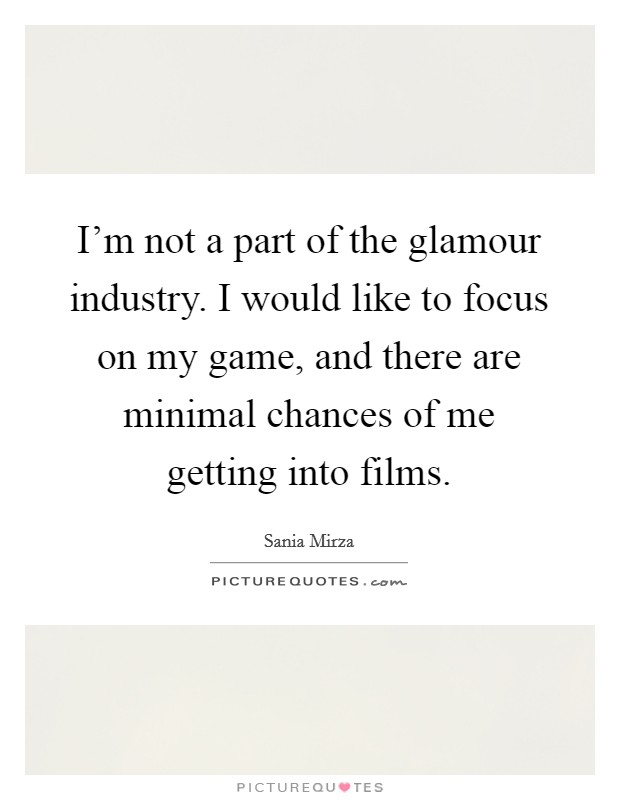 I'm not a part of the glamour industry. I would like to focus on my game, and there are minimal chances of me getting into films Picture Quote #1