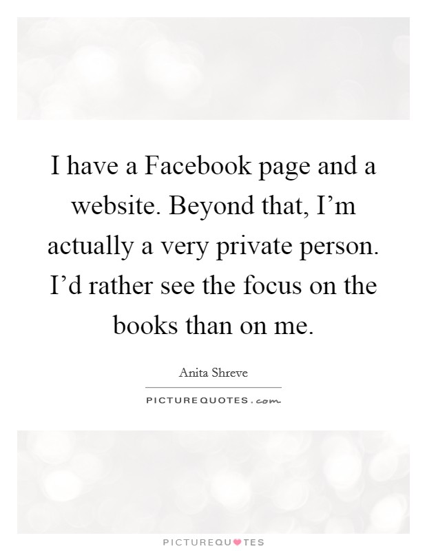 I have a Facebook page and a website. Beyond that, I'm actually a very private person. I'd rather see the focus on the books than on me Picture Quote #1