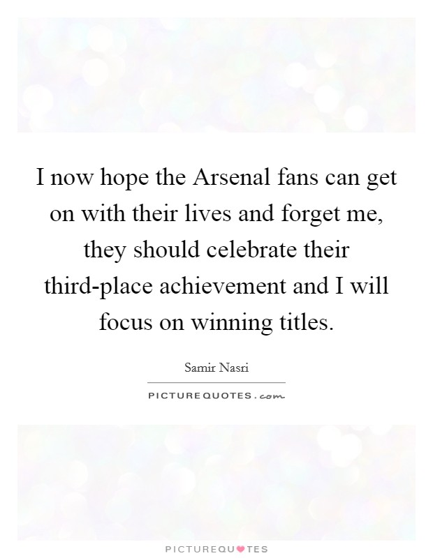 I now hope the Arsenal fans can get on with their lives and forget me, they should celebrate their third-place achievement and I will focus on winning titles Picture Quote #1