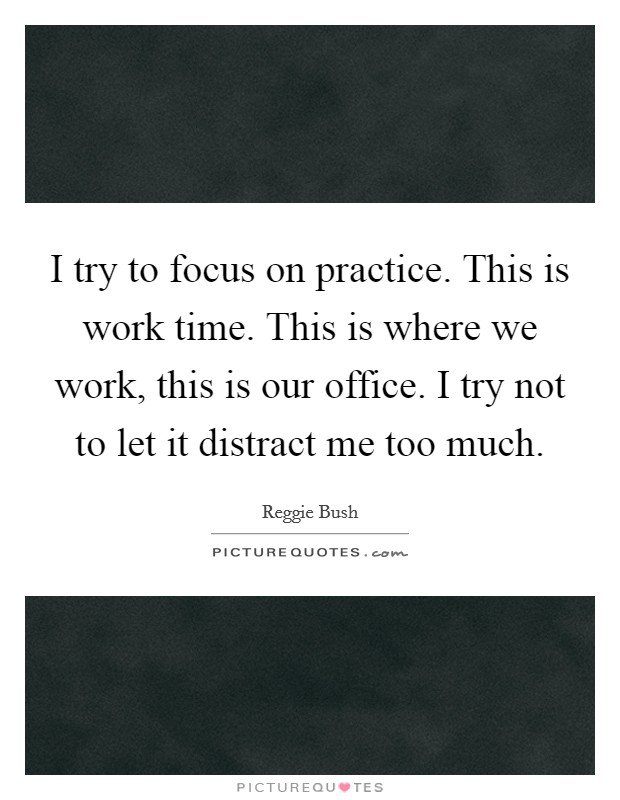 I try to focus on practice. This is work time. This is where we work, this is our office. I try not to let it distract me too much Picture Quote #1