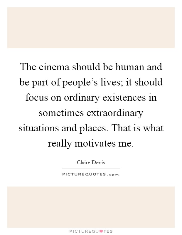 The cinema should be human and be part of people's lives; it should focus on ordinary existences in sometimes extraordinary situations and places. That is what really motivates me Picture Quote #1
