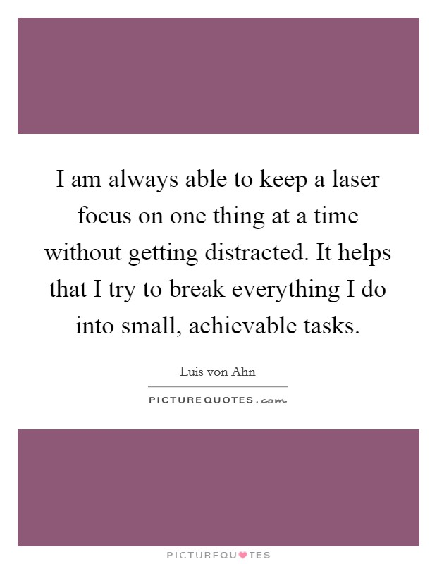 I am always able to keep a laser focus on one thing at a time without getting distracted. It helps that I try to break everything I do into small, achievable tasks Picture Quote #1