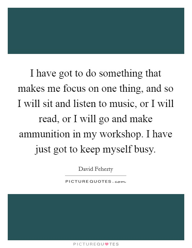 I have got to do something that makes me focus on one thing, and so I will sit and listen to music, or I will read, or I will go and make ammunition in my workshop. I have just got to keep myself busy Picture Quote #1