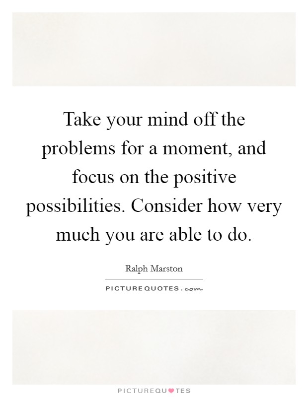 Take your mind off the problems for a moment, and focus on the positive possibilities. Consider how very much you are able to do Picture Quote #1