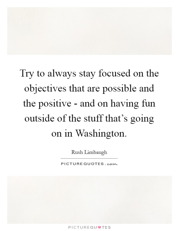 Try to always stay focused on the objectives that are possible and the positive - and on having fun outside of the stuff that's going on in Washington Picture Quote #1