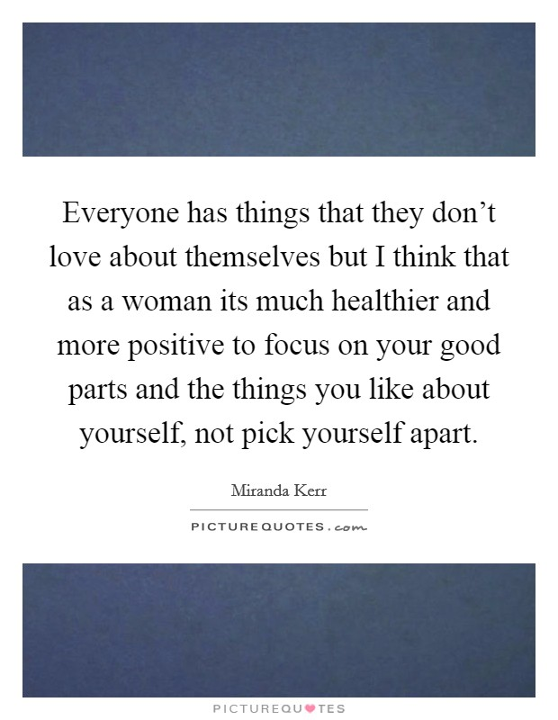 Everyone has things that they don't love about themselves but I think that as a woman its much healthier and more positive to focus on your good parts and the things you like about yourself, not pick yourself apart Picture Quote #1