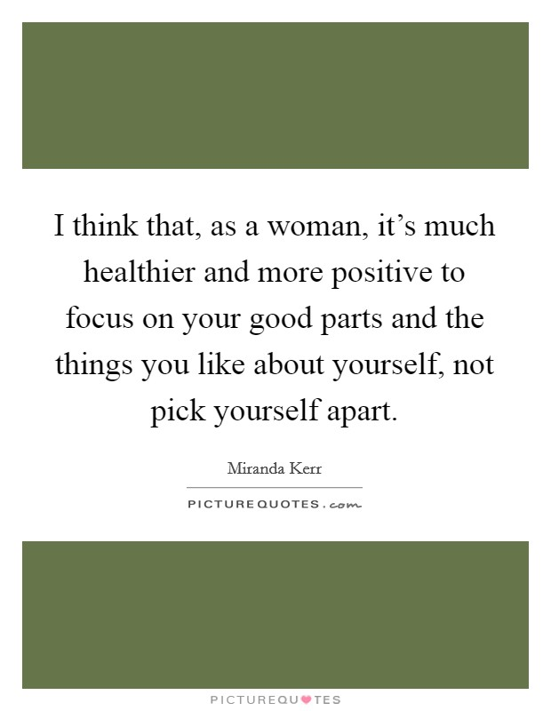 I think that, as a woman, it's much healthier and more positive to focus on your good parts and the things you like about yourself, not pick yourself apart Picture Quote #1