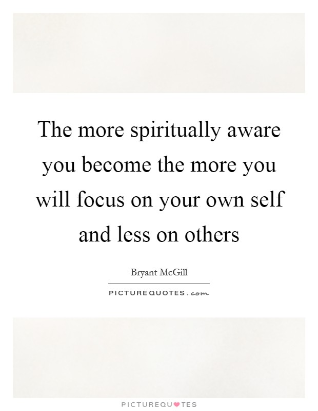 The more spiritually aware you become the more you will focus on your own self and less on others Picture Quote #1